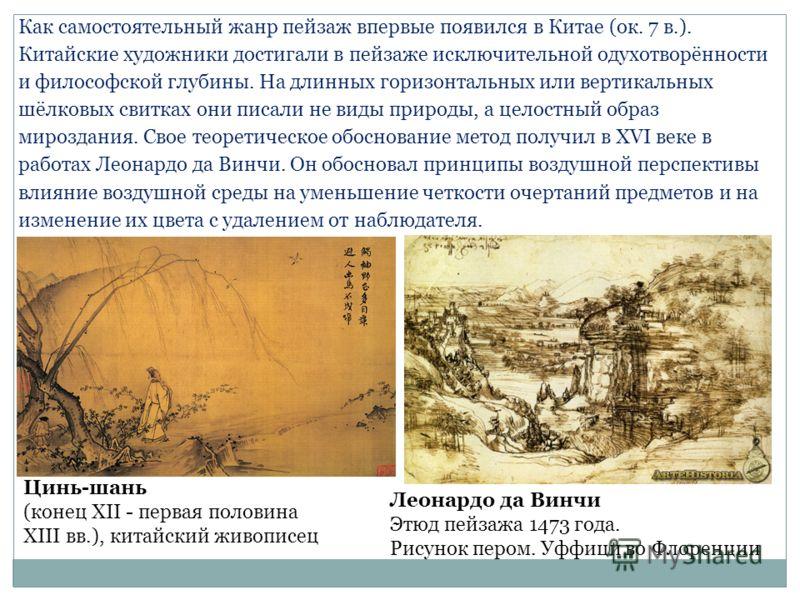 Как самостоятельный жанр пейзаж впервые появился в Китае (ок. 7 в.). Китайские художники достигали в пейзаже исключительной одухотворённости и философской глубины. На длинных горизонтальных или вертикальных шёлковых свитках они писали не виды природы