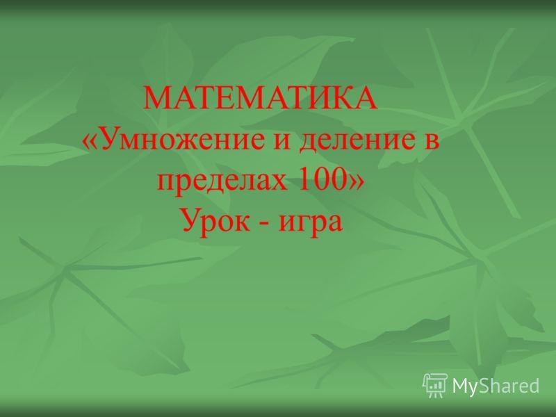 МАТЕМАТИКА «Умножение и деление в пределах 100» Урок - игра
