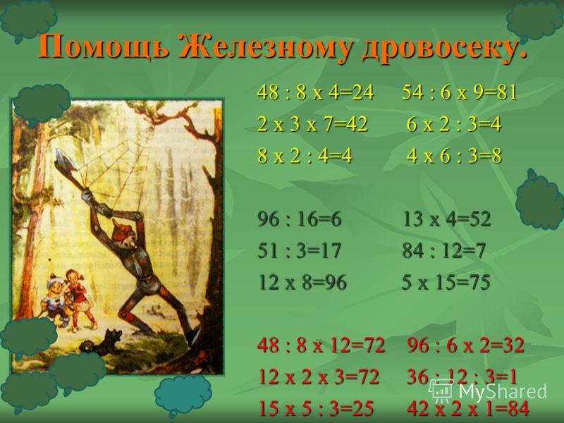 Помощь Железному дровосеку. 48 : 8 х 4=24 54 : 6 х 9=81 2 х 3 х 7=42 6 х 2 : 3=4 8 х 2 : 4=4 4 х 6 : 3=8 96 : 16=6 13 х 4=52 51 : 3=17 84 : 12=7 12 х 8=96 5 х 15=75 48 : 8 х 12=72 96 : 6 х 2=32 12 х 2 х 3=72 36 : 12 : 3=1 15 х 5 : 3=25 42 х 2 х 1=84