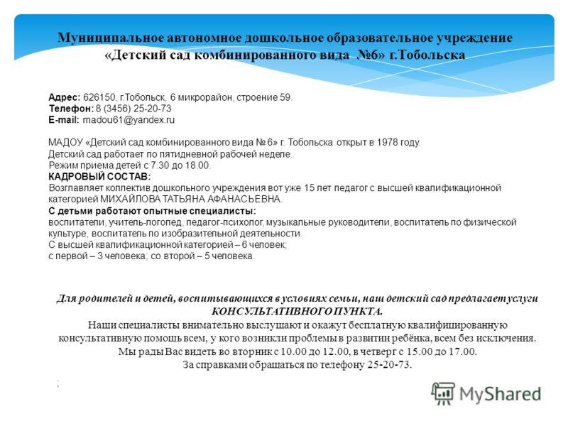 Муниципальное автономное дошкольное образовательное учреждение «Детский сад комбинированного вида 6» г.Тобольска Адрес: 626150, г.Тобольск, 6 микрорайон, строение 59. Телефон: 8 (3456) 25-20-73 E-mail: madou61@yandex.ru МАДОУ «Детский сад комбинирова