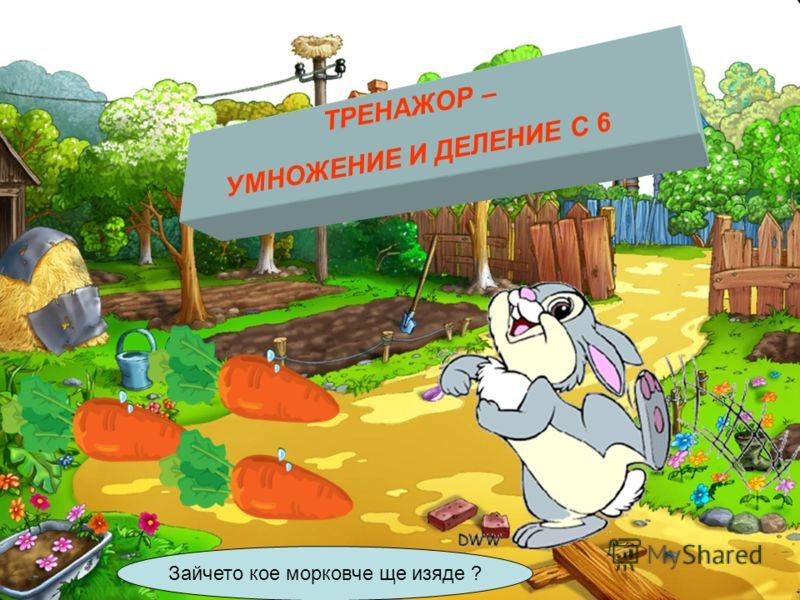 ТРЕНАЖОР – УМНОЖЕНИЕ И ДЕЛЕНИЕ С 6 Зайчето кое морковче ще изяде ?