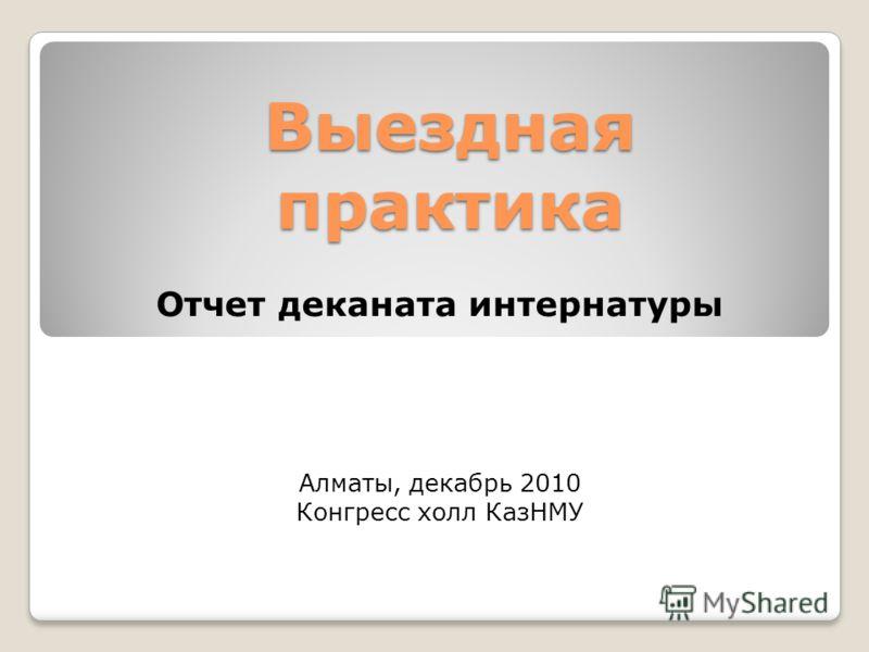 Выездная практика Отчет деканата интернатуры Алматы, декабрь 2010 Конгресс холл КазНМУ