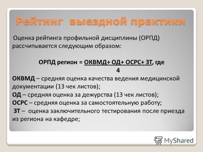 Рейтинг выездной практики Оценка рейтинга профильной дисциплины (ОРПД) рассчитывается следующим образом: ОРПД регион = ОКВМД+ ОД+ ОСРС+ ЗТ, где 4 ОКВМД – средняя оценка качества ведения медицинской документации (13 чек листов); ОД – средняя оценка за