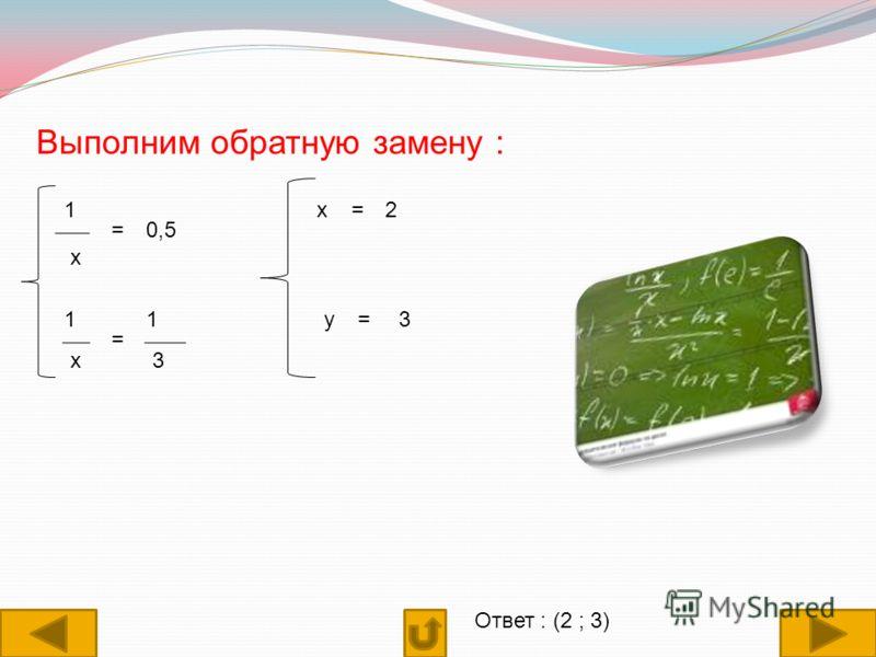 Выполним обратную замену : 1 х =0,5 1 х = 1 3 х=2 у=3 Ответ : (2 ; 3)