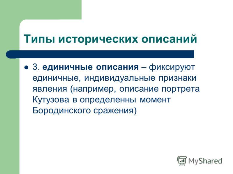 Типы исторических описаний 3. единичные описания – фиксируют единичные, индивидуальные признаки явления (например, описание портрета Кутузова в определенны момент Бородинского сражения)