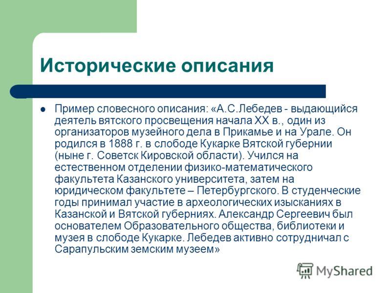 Исторические описания Пример словесного описания: «А.С.Лебедев - выдающийся деятель вятского просвещения начала XX в., один из организаторов музейного дела в Прикамье и на Урале. Он родился в 1888 г. в слободе Кукарке Вятской губернии (ныне г. Советс