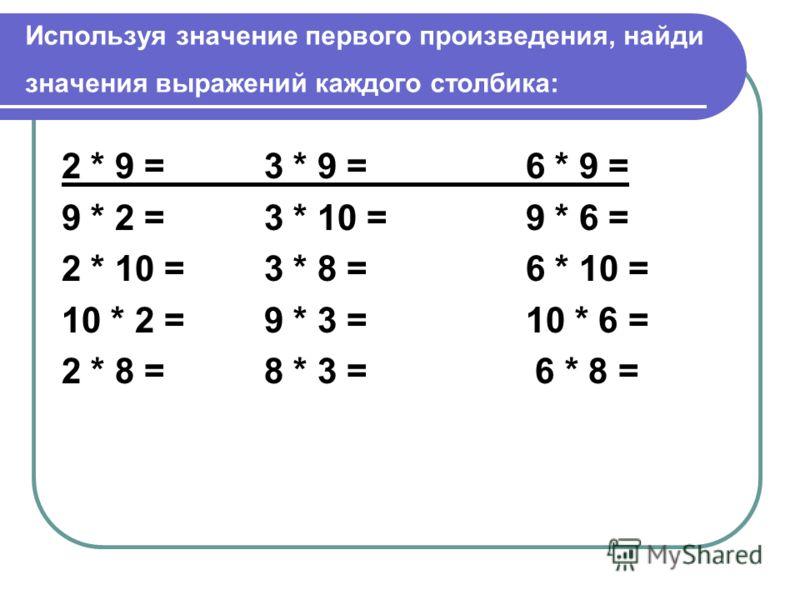 Используя значение первого произведения, найди значения выражений каждого столбика: 2 * 9 = 3 * 9 = 6 * 9 = 9 * 2 = 3 * 10 = 9 * 6 = 2 * 10 = 3 * 8 = 6 * 10 = 10 * 2 = 9 * 3 = 10 * 6 = 2 * 8 = 8 * 3 = 6 * 8 =