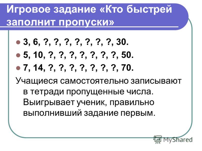 Игровое задание «Кто быстрей заполнит пропуски» 3, 6, ?, ?, ?, ?, ?, ?, ?, 30. 5, 10, ?, ?, ?, ?, ?, ?, ?, 50. 7, 14, ?, ?, ?, ?, ?, ?, ?, 70. Учащиеся самостоятельно записывают в тетради пропущенные числа. Выигрывает ученик, правильно выполнивший за