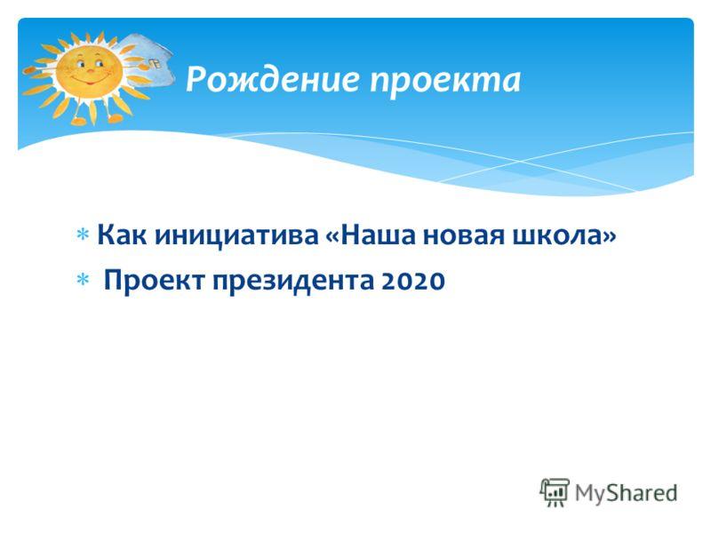 Как инициатива «Наша новая школа» Проект президента 2020 Рождение проекта
