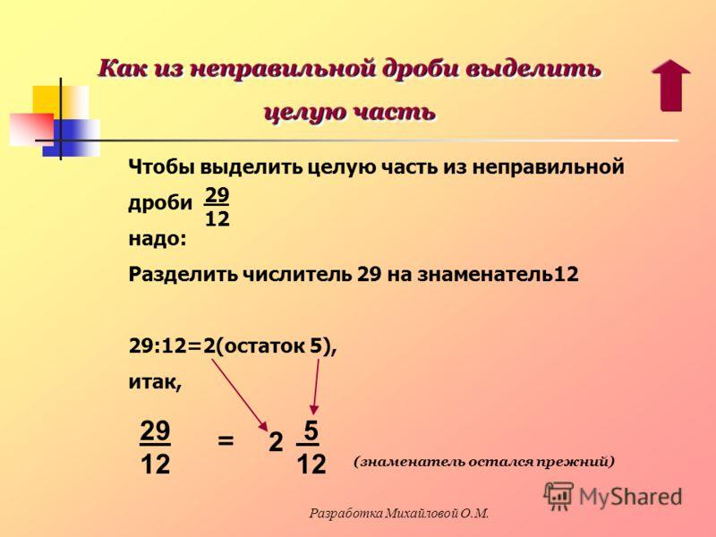 Чтобы выделить целую часть из неправильной дроби надо: Разделить числитель 29 на знаменатель12 29:12=2(остаток 5), итак, 29 12 29 12 = 2 5 12 (знаменатель остался прежний) Как из неправильной дроби выделить целую часть Как из неправильной дроби выдел