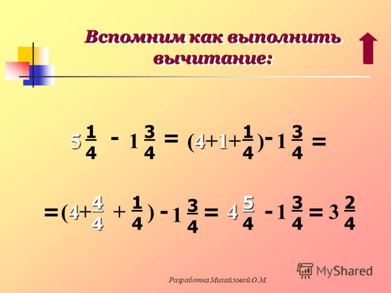 Вспомним как выполнить вычитание: 5 1414 - 1 3434 = 41 (4+1+ ) 1414 - 1 3434 == 4(4+4(4+44 + ) 1414 - 1 3434 = 45 554554 - 1 3434 = 3 2424 Разработка Михайловой О.М.
