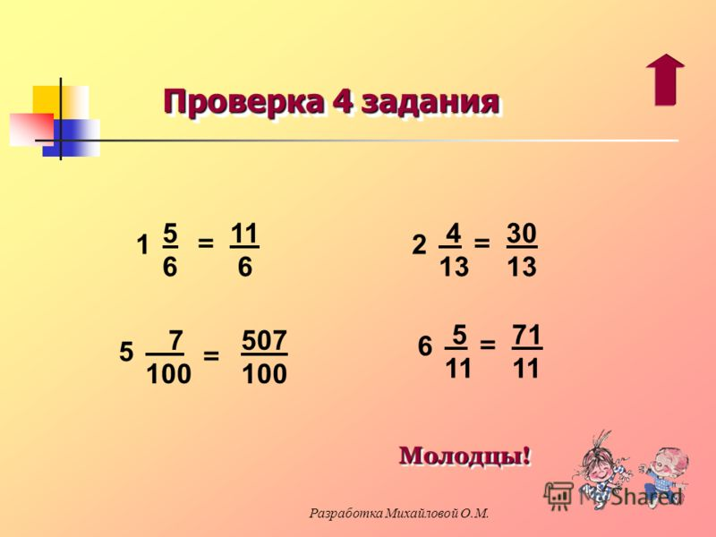 Проверка 4 задания 11 6 = 1 5656 507 100 = 5 7 100 30 13 = 2 4 13 71 11 = 6 5 11Молодцы! Молодцы! Разработка Михайловой О.М.