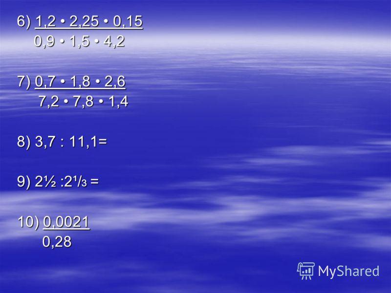 6) 1,2 2,25 0,15 0,9 1,5 4,2 0,9 1,5 4,2 7) 0,7 1,8 2,6 7,2 7,8 1,4 7,2 7,8 1,4 8) 3,7 : 11,1= 9) 2½ :2¹/ 3 = 10) 0,0021 0,28 0,28