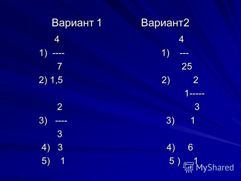 Вариант 1 Вариант2 4 4 4 4 1) ---- 1) --- 1) ---- 1) --- 7 25 7 25 2) 1,5 2) 2 2) 1,5 2) 2 1----- 1----- 2 3 2 3 3) ---- 3) 1 3) ---- 3) 1 3 4) 3 4) 6 4) 3 4) 6 5) 1 5 ) 1 5) 1 5 ) 1