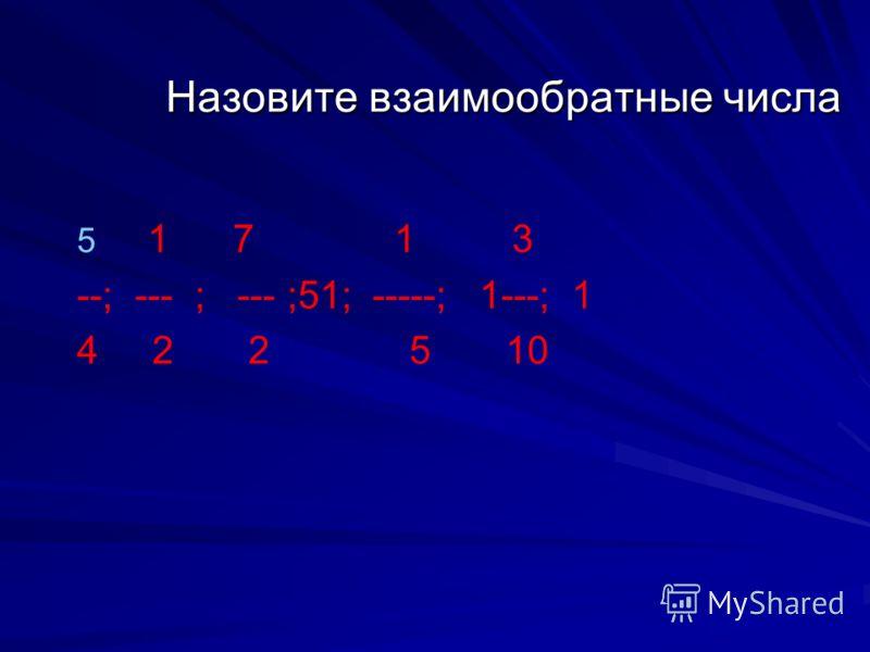 Назовите взаимообратные числа 5 5 1 7 1 3 --; --- ; --- ;51; -----; 1---; 1 4 2 2 5 10