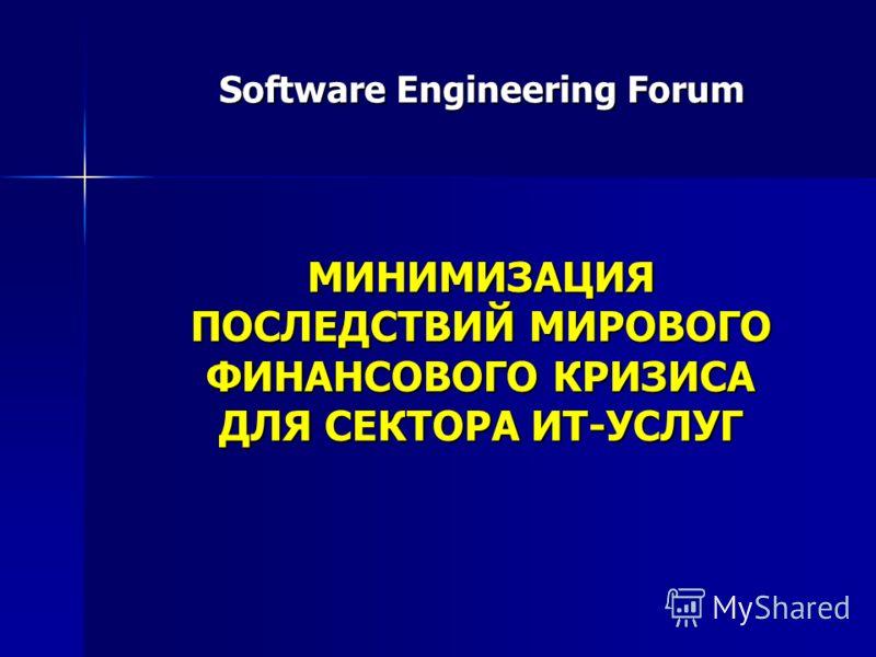 Software Engineering Forum МИНИМИЗАЦИЯ ПОСЛЕДСТВИЙ МИРОВОГО ФИНАНСОВОГО КРИЗИСА ДЛЯ СЕКТОРА ИТ-УСЛУГ