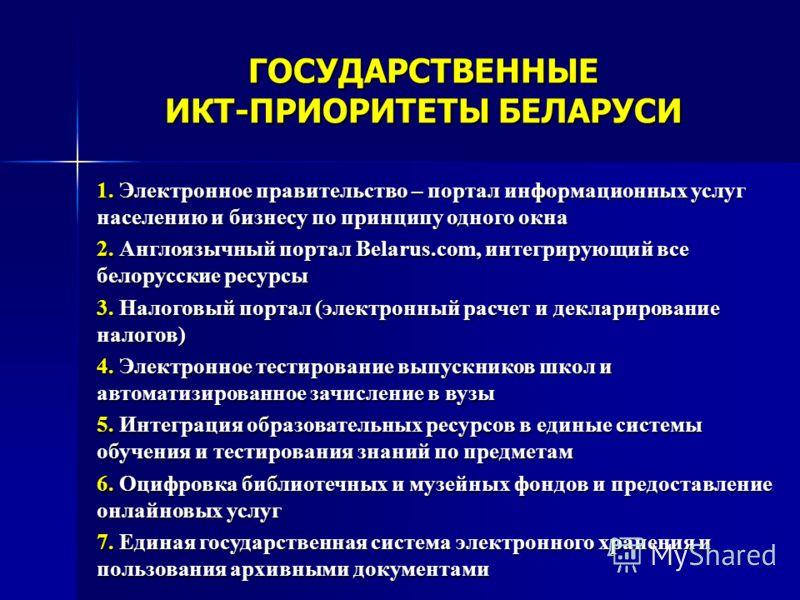 ГОСУДАРСТВЕННЫЕ ИКТ-ПРИОРИТЕТЫ БЕЛАРУСИ 1. Электронное правительство – портал информационных услуг населению и бизнесу по принципу одного окна 2. Англоязычный портал Belarus.com, интегрирующий все белорусские ресурсы 3. Налоговый портал (электронный