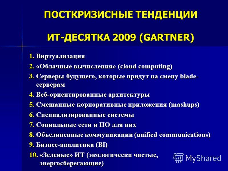ПОСТКРИЗИСНЫЕ ТЕНДЕНЦИИ ИТ-ДЕСЯТКА 2009 (GARTNER) 1. Виртуализация 2. «Облачные вычисления» (сloud computing) 3. Серверы будущего, которые придут на смену blade- серверам серверам 4. Веб-ориентированные архитектуры 5. Смешанные корпоративные приложен