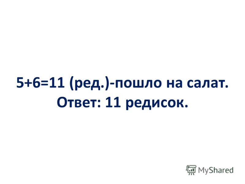5+6=11 (ред.)-пошло на салат. Ответ: 11 редисок.