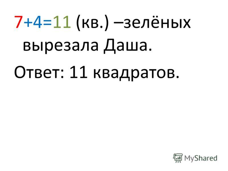 7+4=11 (кв.) –зелёных вырезала Даша. Ответ: 11 квадратов.