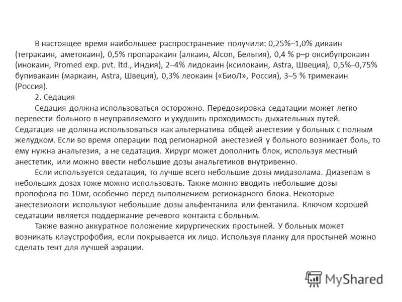 В настоящее время наибольшее распространение получили: 0,25%–1,0% дикаин (тетракаин, аметокаин), 0,5% пропаракаин (алкаин, Alcon, Бельгия), 0,4 % р–р оксибупрокаин (инокаин, Promed exp. pvt. ltd., Индия), 2–4% лидокаин (ксилокаин, Astra, Швеция), 0,5