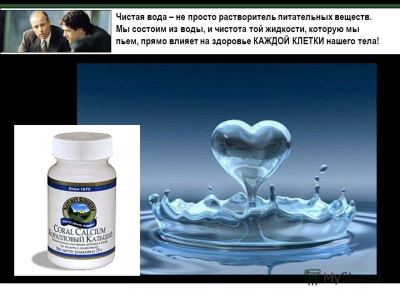 Чистая вода – не просто растворитель питательных веществ. Мы состоим из воды, и чистота той жидкости, которую мы пьем, прямо влияет на здоровье КАЖДОЙ КЛЕТКИ нашего тела!