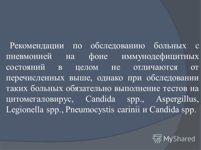 Рекомендации по обследованию больных с пневмонией на фоне иммунодефицитных состояний в целом не отличаются от перечисленных выше, однако при обследовании таких больных обязательно выполнение тестов на цитомегаловирус, Candida spp., Aspergillus, Legio