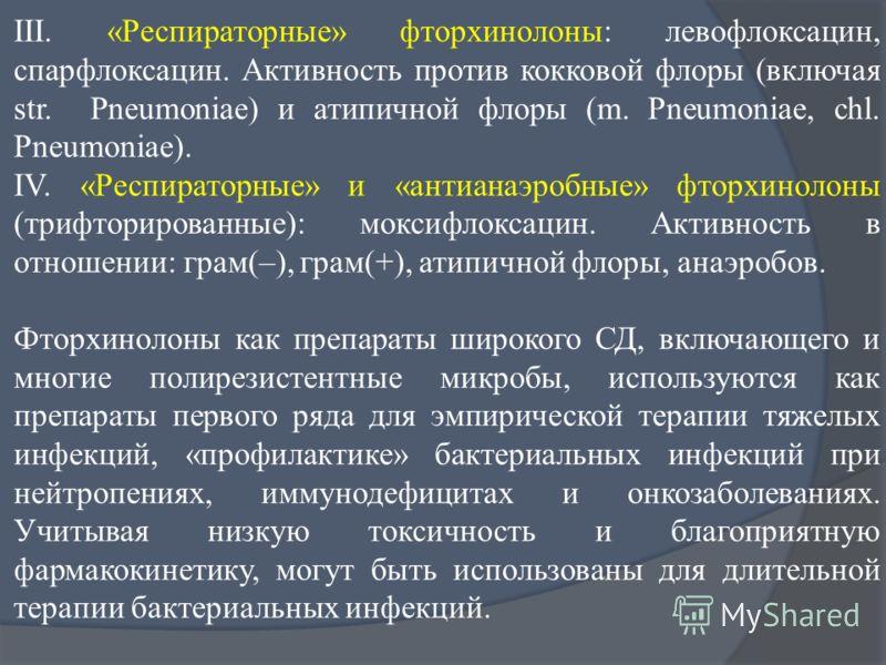 III. «Респираторные» фторхинолоны: левофлоксацин, спарфлоксацин. Активность против кокковой флоры (включая str. Pneumoniae) и атипичной флоры (m. Pneumoniae, chl. Pneumoniae). IV. «Респираторные» и «антианаэробные» фторхинолоны (трифторированные): мо