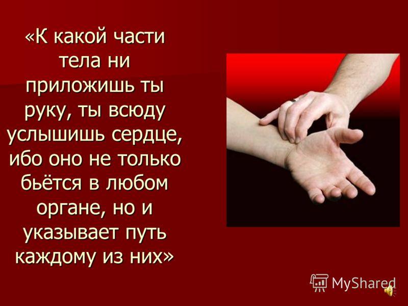 « К какой части тела ни приложишь ты руку, ты всюду услышишь сердце, ибо оно не только бьётся в любом органе, но и указывает путь каждому из них»