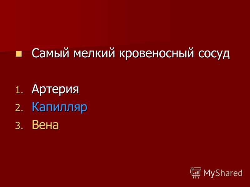 Самый мелкий кровеносный сосуд Самый мелкий кровеносный сосуд 1. Артерия 2. Капилляр 3. Вена