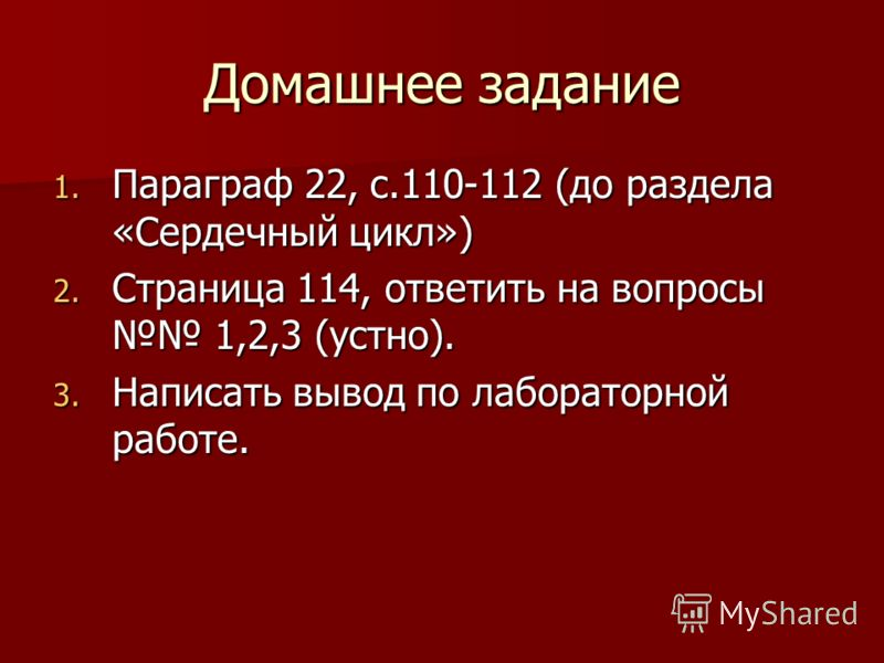 Домашнее задание 1. Параграф 22, с.110-112 (до раздела «Сердечный цикл») 2. Страница 114, ответить на вопросы 1,2,3 (устно). 3. Написать вывод по лабораторной работе.