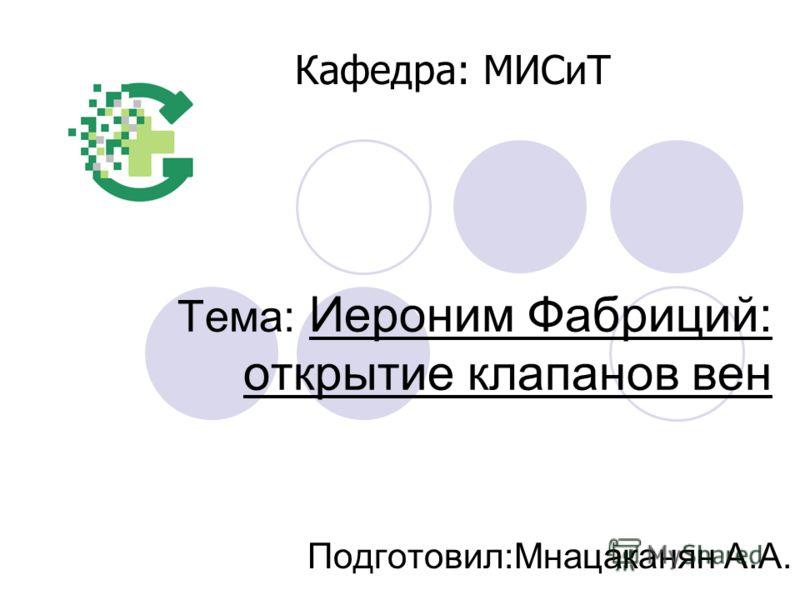 Тема: Иероним Фабриций: открытие клапанов вен Подготовил:Мнацаканян А.А. Кафедра: МИСиТ