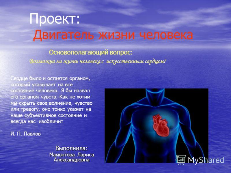 Проект: Двигатель жизни человека Основополагающий вопрос: Возможна ли жизнь человека с искусственным сердцем? Выполнила: Мамонтова Лариса Александровна Сердце было и остается органом, который указывает на все состояние человека. Я бы назвал его орган