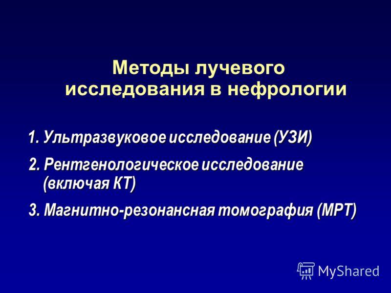Методы лучевого исследования в нефрологии 1. Ультразвуковое исследование (УЗИ) 1. Ультразвуковое исследование (УЗИ) 2. Рентгенологическое исследование (включая КТ) 2. Рентгенологическое исследование (включая КТ) 3. Магнитно-резонансная томография (МР