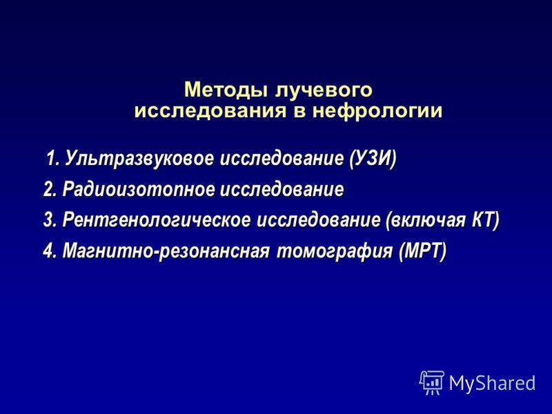 Методы лучевого исследования в нефрологии 1. Ультразвуковое исследование (УЗИ) 1. Ультразвуковое исследование (УЗИ) 2. Радиоизотопное исследование 3. Рентгенологическое исследование (включая КТ) 4. Магнитно-резонансная томография (МРТ)