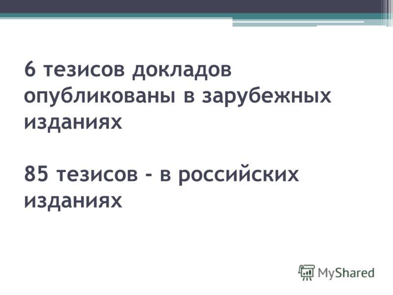 6 тезисов докладов опубликованы в зарубежных изданиях 85 тезисов - в российских изданиях