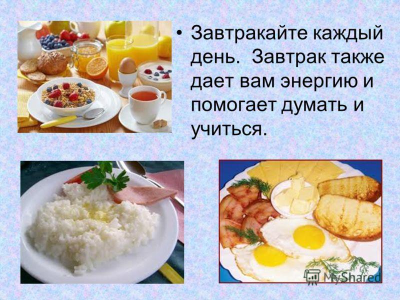 Завтракайте каждый день. Завтрак также дает вам энергию и помогает думать и учиться.
