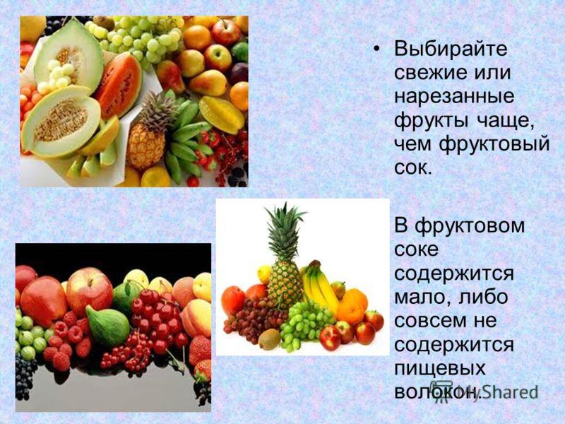 Выбирайте свежие или нарезанные фрукты чаще, чем фруктовый сок. В фруктовом соке содержится мало, либо совсем не содержится пищевых волокон.