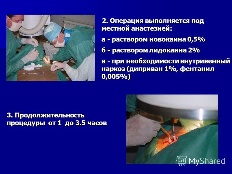 2. Операция выполняется под местной анастезией: 2. Операция выполняется под местной анастезией: а - раствором новокаина 0,5% б - раствором лидокаина 2% в - при необходимости внутривенный наркоз (диприван 1%, фентанил 0,005%) 3. Продолжительность проц