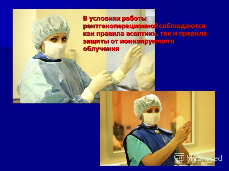 В условиях работы рентгеноперационной соблюдаются как правила асептики, так и правила защиты от ионизирующего облучения