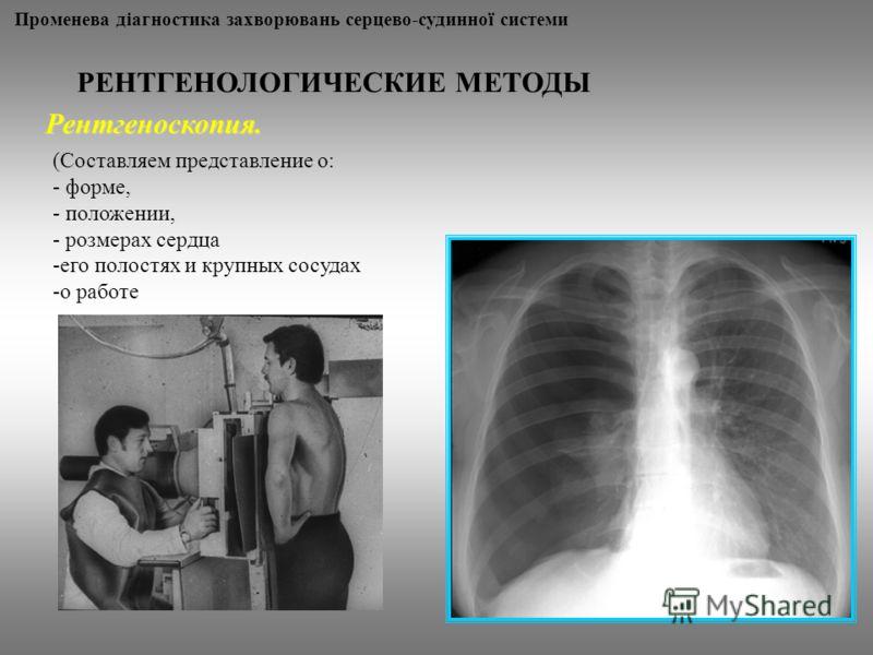 Променева діагностика захворювань серцево-судинної системи РЕНТГЕНОЛОГИЧЕСКИЕ МЕТОДЫ Рентгеноскопия. (Составляем представление о: - форме, - положении, - розмерах сердца -его полостях и крупных сосудах -о работе