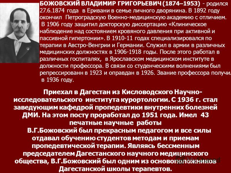 БОЖОВСКИЙ ВЛАДИМИР ГРИГОРЬЕВИЧ (1874–1953) - родился 27.6.1874 года в Еривани в семье личного дворянина. В 1892 году окончил Петроградскую Военно-медицинскую академию с отличием. В 1906 году защитил докторскую диссертацию «Клиническое наблюдение над