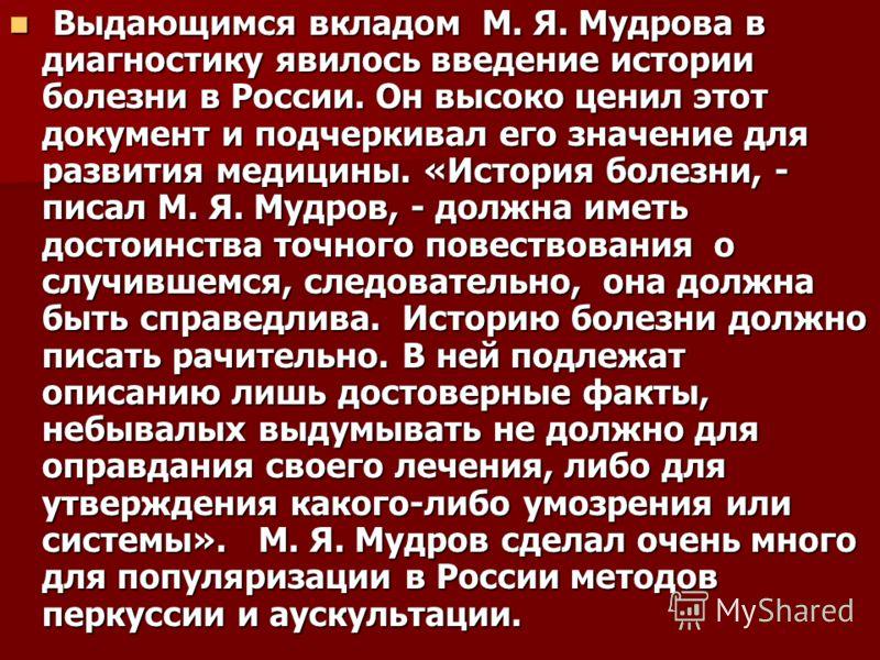 Выдающимся вкладом М. Я. Мудрова в диагностику явилось введение истории болезни в России. Он высоко ценил этот документ и подчеркивал его значение для развития медицины. «История болезни, - писал М. Я. Мудров, - должна иметь достоинства точного повес