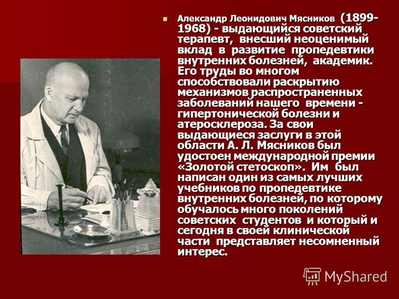 Александр Леонидович Мясников (1899- 1968) - выдающийся советский терапевт, внесший неоценимый вклад в развитие пропедевтики внутренних болезней, академик. Его труды во многом способствовали раскрытию механизмов распространенных заболеваний нашего вр