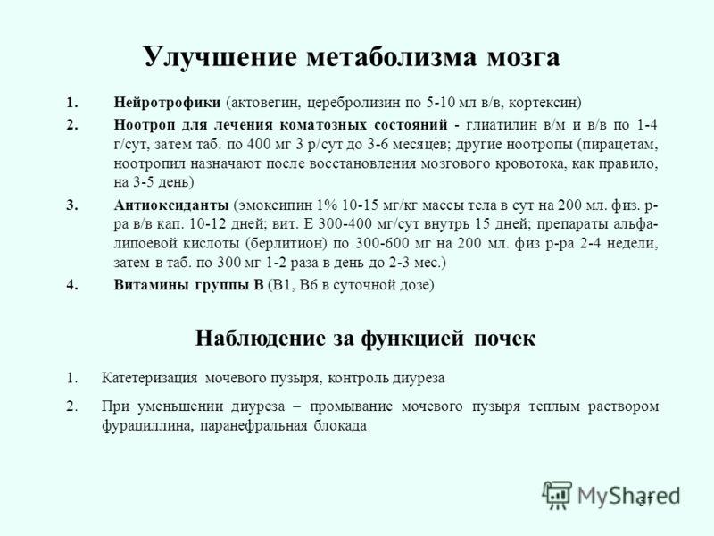 37 Улучшение метаболизма мозга 1.Нейротрофики (актовегин, церебролизин по 5-10 мл в/в, кортексин) 2.Ноотроп для лечения коматозных состояний - глиатилин в/м и в/в по 1-4 г/сут, затем таб. по 400 мг 3 р/сут до 3-6 месяцев; другие ноотропы (пирацетам,