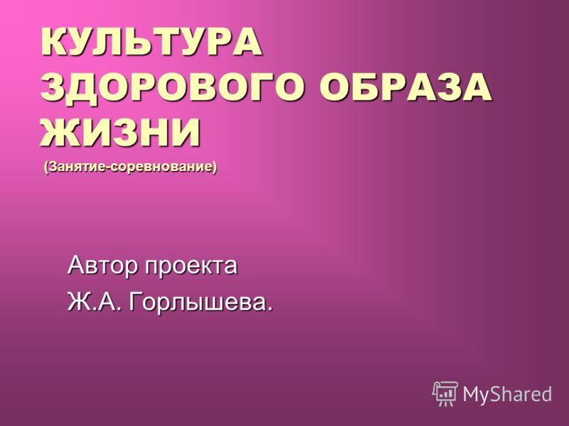 Автор проекта Ж.А. Горлышева. КУЛЬТУРА ЗДОРОВОГО ОБРАЗА ЖИЗНИ (Занятие-соревнование)