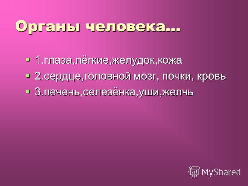 Органы человека… 1.глаза,лёгкие,желудок,кожа 1.глаза,лёгкие,желудок,кожа 2.сердце,головной мозг, почки, кровь 2.сердце,головной мозг, почки, кровь 3.печень,селезёнка,уши,желчь 3.печень,селезёнка,уши,желчь
