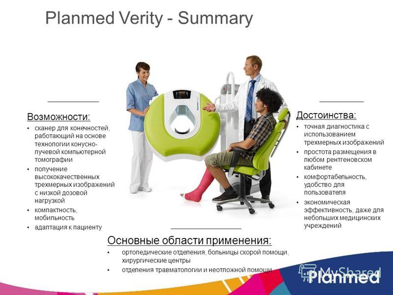 Planmed Verity - Summary Возможности: сканер для конечностей, работающий на основе технологии конусно- лучевой компьютерной томографии получение высококачественных трехмерных изображений с низкой дозовой нагрузкой компактность, мобильность адаптация