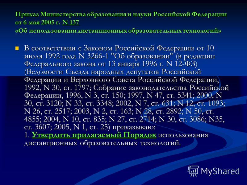 Приказ Министерства образования и науки Российской Федерации от 6 мая 2005 г. N 137 «Об использовании дистанционных образовательных технологий» В соответствии с Законом Российской Федерации от 10 июля 1992 года N 3266-1