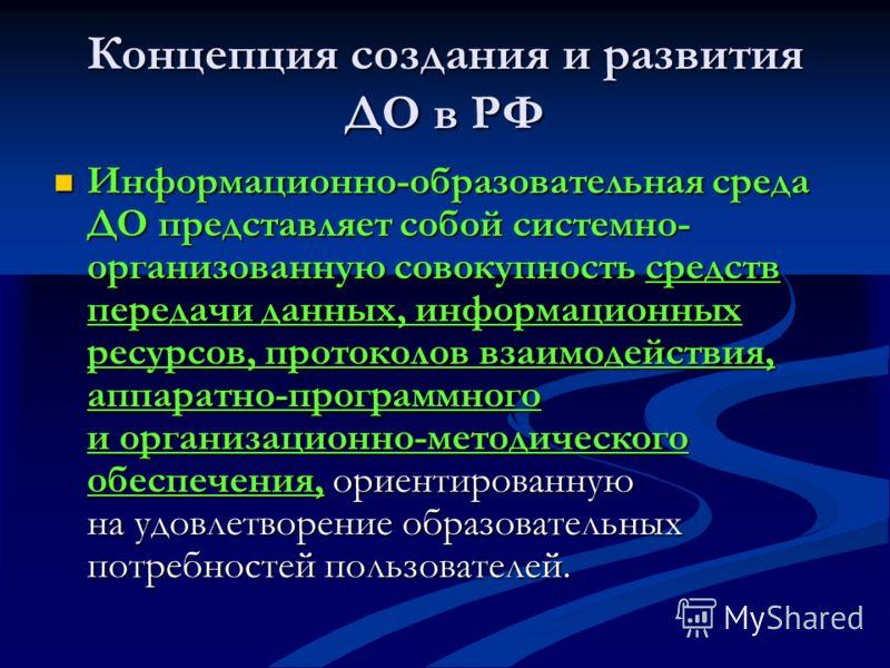 Концепция создания и развития ДО в РФ Информационно-образовательная среда ДО представляет собой системно- организованную совокупность средств передачи данных, информационных ресурсов, протоколов взаимодействия, аппаратно-программного и организационно